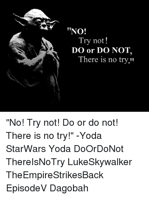 """no try yoda: NO!  Try not!  DO or DO NOT.  There is no try. """"No! Try not! Do or do not! There is no try!"""" -Yoda StarWars Yoda DoOrDoNot ThereIsNoTry LukeSkywalker TheEmpireStrikesBack EpisodeV Dagobah"""