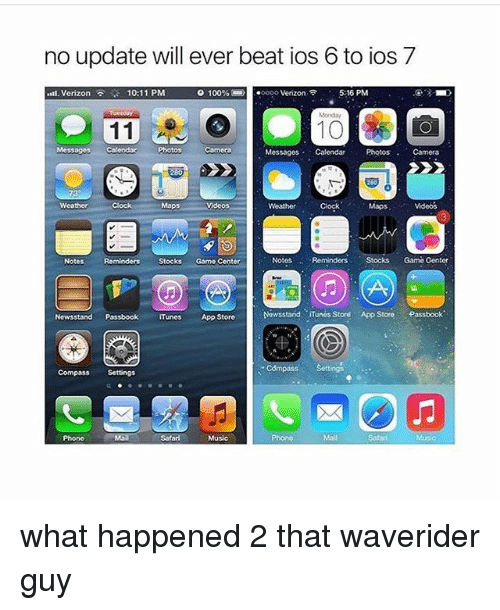 Clock, Memes, and Music: no update will ever beat ios 6 to ios 7  t. Verizon  10:11 PM  0 1 00%-)  . oooo Verizon ,令  5:16 PM  Messages Calendar  Messages Calendar PhotosCamera  0  Maps  Clock Maps  Weather  Videos  Videos  3  Notes  RemindersStocks Gomo Center  Notes  Reminders Stocks Game Genter  Newsstand PassbookiTunesApp Store  Newsstand : ·iTunes Stord  App Store  Passbook.  Compass Sottings  Compass Settings  Phone  Mail  Safard  Music  Phone  Mail  Safari what happened 2 that waverider guy