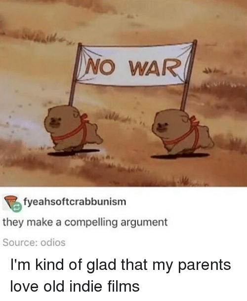 Love, Memes, and Parents: NO WAR  fyeahsoftcrabbunism  they make a compelling argument  Source: odios I'm kind of glad that my parents love old indie films