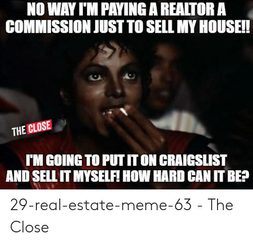 Estate Meme: NO WAY I'M PAYING A REALTOR A  COMMISSION JUST TO SELL MY HOUSEI  THE CLOSE  「M GOING TO PUT T ON CRAIGSLIST  AND SELL IT MYSELFI HOW HARD CANIT BE? 29-real-estate-meme-63 - The Close