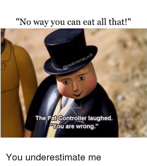 """The Fat Controller: """"No way you can eat all that!""""  The Fat Controller laughed  You are wrong."""" You underestimate me"""