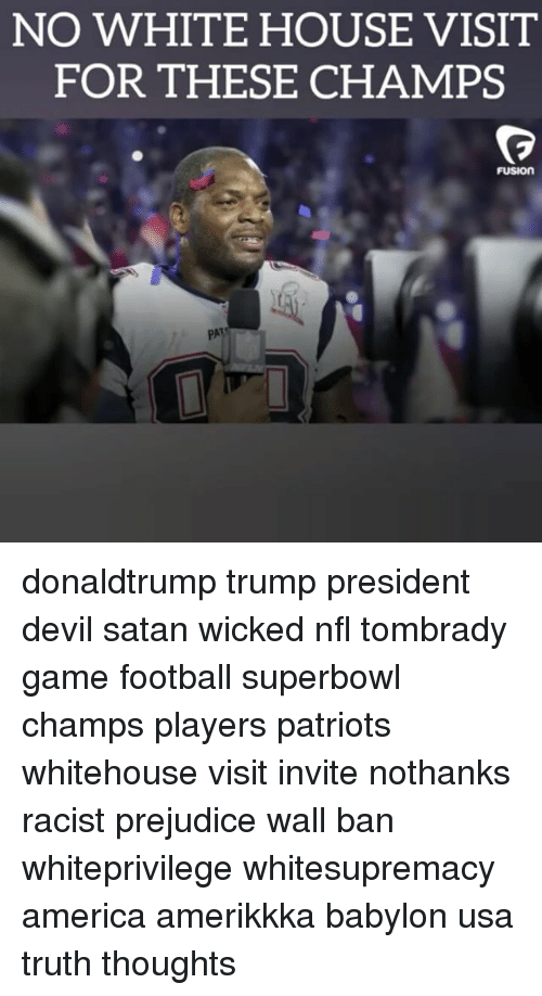 white-house-visits: NO WHITE HOUSE VISIT  FOR THESE CHAMPS  FUSIOn donaldtrump trump president devil satan wicked nfl tombrady game football superbowl champs players patriots whitehouse visit invite nothanks racist prejudice wall ban whiteprivilege whitesupremacy america amerikkka babylon usa truth thoughts