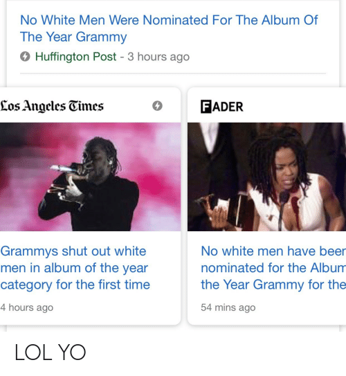 Huffington Post: No White Men Were Nominated For The Album Of  The Year Grammy  6 Huffington Post - 3 hours ago  Los Angcles Gimes  O FADER  Grammys shut out white  men in album of the year  category for the first time  4 hours ago  No white men have beer  nominated for the Album  the Year Grammy for the  54 mins ago LOL YO