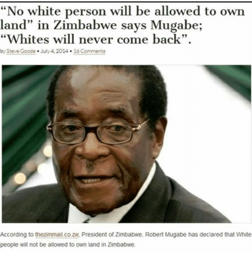 """Memes, 🤖, and Personal: """"No white person will be allowed to own  land"""" in Zimbabwe says Mugabe  """"Whites will never come back"""".  by Steve Goode. July 4, 2014. 16Comments  According to thezimmail.co.ziv, President of Zimbabwe. Robert Mugabe has declared that White  people will not be allowed to own land in Zimbabwe."""