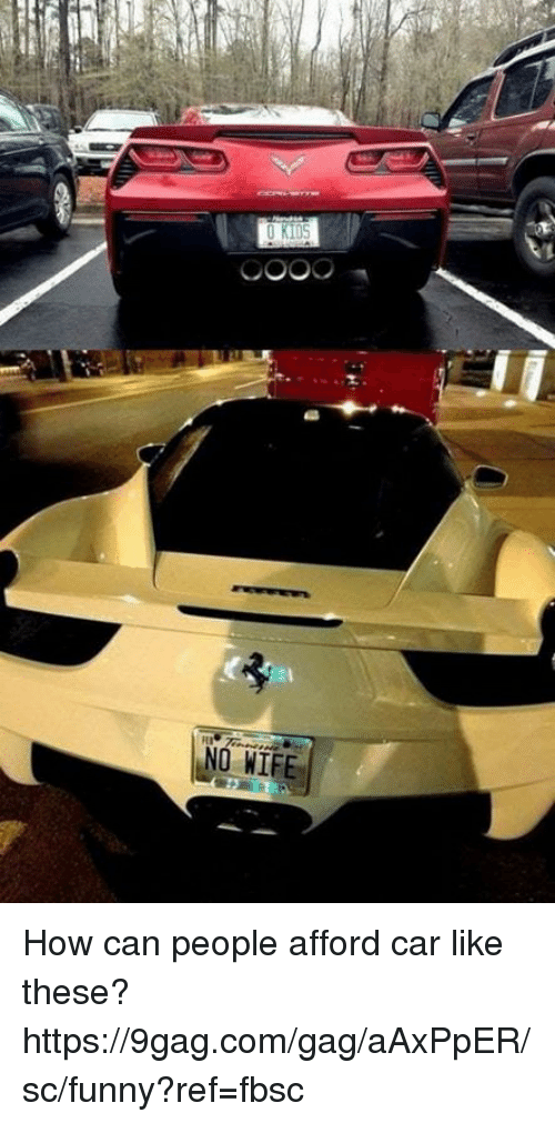 9gag, Dank, and Funny: NO WIFE How can people afford car like these? https://9gag.com/gag/aAxPpER/sc/funny?ref=fbsc
