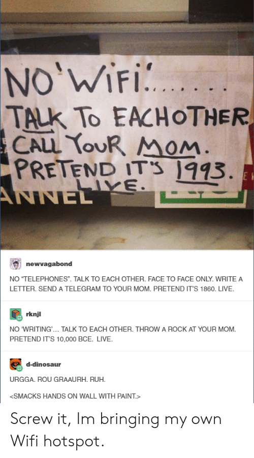 """Ruh: NO WiFi.  TALK TO EACHOTHER  CALL YOUR Mom  PRETEND ITS 1993  ANNE  newvagabond  NO """"TELEPHONES"""". TALK TO EACH OTHER. FACE TO FACE ONLY.WRITE A  LETTER. SEND A TELEGRAM TO YOUR MOM. PRETEND IT'S 1860. LIVE.  rknjl  NO 'WRITING.. TALK TO EACH OTHER. THROW A ROCK AT YOUR MOM.  PRETEND IT'S 10,000 BCE. LIVE.  d-dinosaur  URGGA. ROU GRAAURH. RUH.  SMACKS HANDS ON WALL WITH PAINT.> Screw it, Im bringing my own Wifi hotspot."""