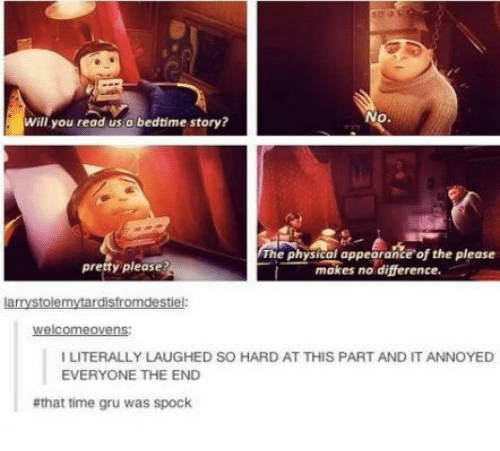 Spock: No.  will you read us a bedtime story?  The physical appearance of the please  makes no difference.  presty please?  larrystolemytardisfromdestiel:  welcomeovens  I LITERALLY LAUGHED SO HARD AT THIS PART AND IT ANNOYED  EVERYONE THE END  #that time gru was spock
