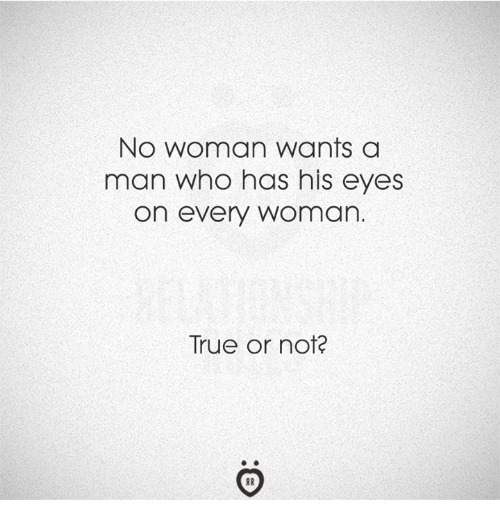 True, Who, and Man: No woman wants a  man who has his eyes  on every woman.  True or not?