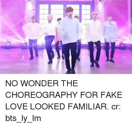 fake love: NO WONDER THE CHOREOGRAPHY FOR FAKE LOVE LOOKED FAMILIAR.cr:  bts_ly_lm