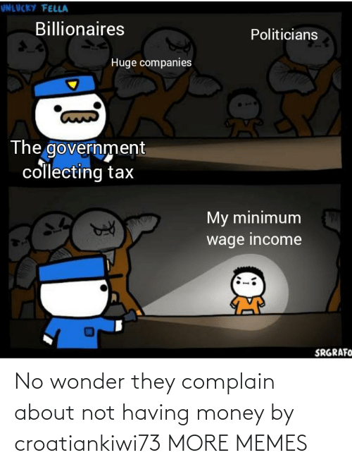 complain: No wonder they complain about not having money by croatiankiwi73 MORE MEMES