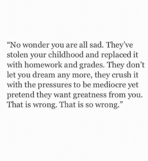 """mediocre: """"No wonder you are all sad. They've  stolen your childhood and replaced it  with homework and grades. They don't  let you dream any more, they crush it  with the pressures to be mediocre yet  pretend they want greatness from you.  That is wrong. That is so wrong."""""""