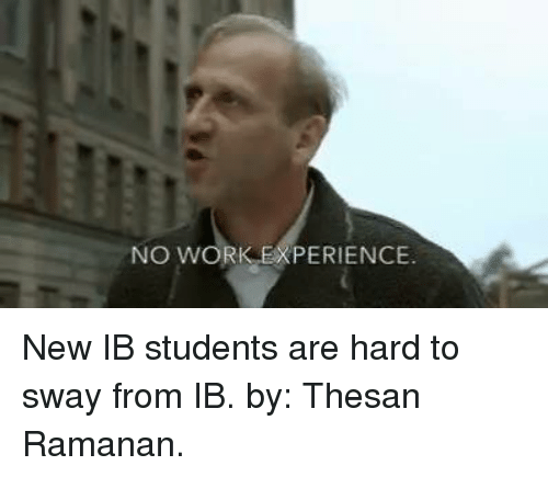 International Baccalaureate: NO WORK EXPERIENCE. New IB students are hard to sway from IB.  by: Thesan Ramanan.