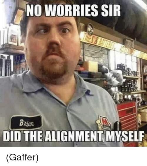 I Did The Alignment Myself: NO WORRIES SIR Bnian DID THE ALIGNMENT MYSELF Gaffer