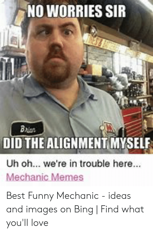 Funny Mechanic: NO WORRIES SIR  DID THE ALIGNMENT,MYSELF  Uh oh... we're in trouble here.  Mechanic Memes Best Funny Mechanic - ideas and images on Bing | Find what you'll love