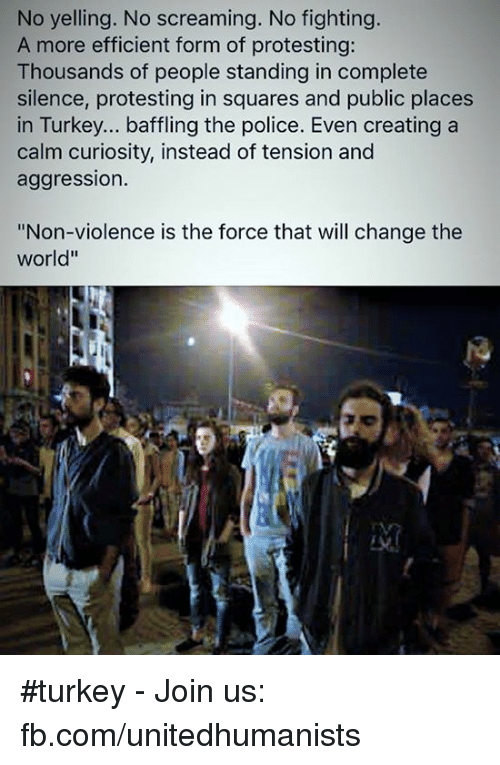 """No Fighting: No yelling. No screaming. No fighting.  A more efficient form of protesting:  Thousands of people standing in complete  silence, protesting in squares and public places  in Turkey... baffling the police. Even creating a  calm curiosity, instead of tension and  aggression  """"Non-violence is the force that will change the  World"""" #turkey - Join us: fb.com/unitedhumanists"""