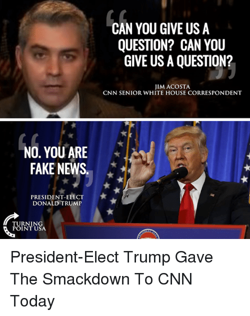 You Are Fake News: NO, YOU ARE  FAKE NEWS  PRESIDENT ELECT  DONALD TRUMP  TURNING  POINT USA  CAN YOU GIVE US A  QUESTION? CAN YOU  GIVE USA QUESTION?  JIM ACOSTA  CNN SENIOR WHITE HOUSE CORRESPONDENT President-Elect Trump Gave The Smackdown To CNN Today