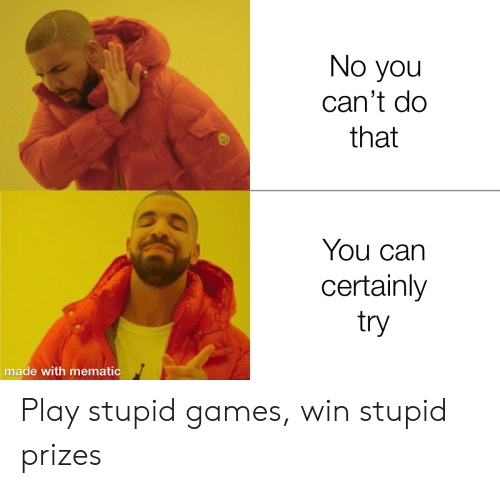 play-stupid-games: No you  can't do  that  You can  certainly  try  made with mematic Play stupid games, win stupid prizes