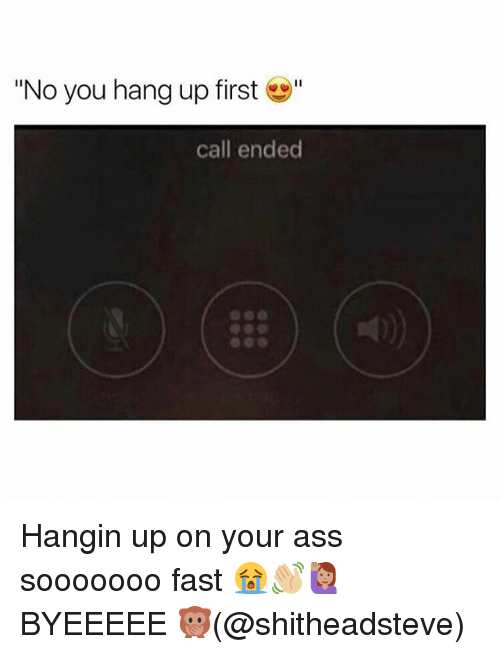 "Call Ended: ""No you hang up first""  call ended Hangin up on your ass sooooooo fast 😭👋🏼🙋🏽BYEEEEE 🙊(@shitheadsteve)"