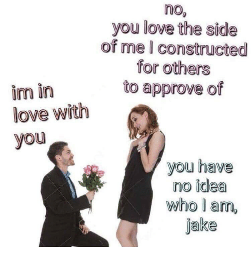 im in love with you: no  you love the side  of me I constructed  for others  to approve of  im in  love with  you  you have  no idea  who l am,  jake