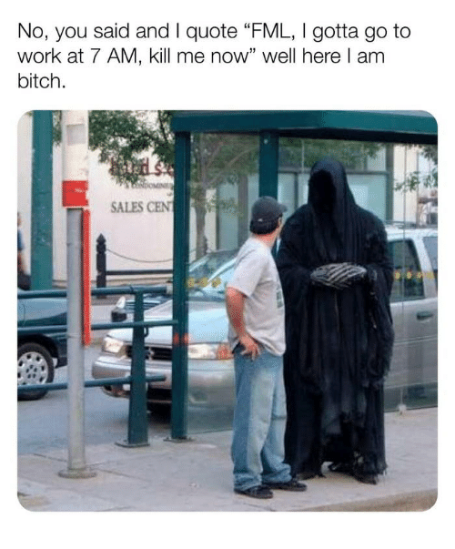 """FML: No, you said and I quote FML, Igotta go to  work at 7 AM, kill me now"""" well here l am  bitch.  SALES CEN"""