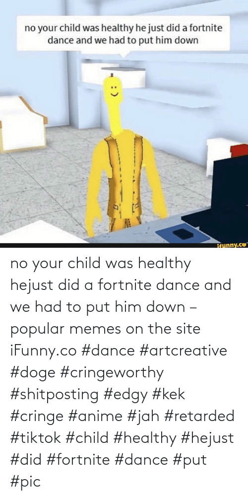 anime: no your child was healthy hejust did a fortnite dance and we had to put him down – popular memes on the site iFunny.co #dance #artcreative #doge #cringeworthy #shitposting #edgy #kek #cringe #anime #jah #retarded #tiktok #child #healthy #hejust #did #fortnite #dance #put #pic