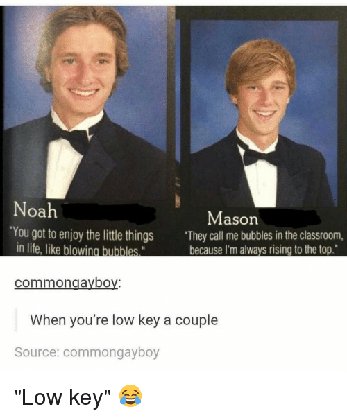 """Noah: Noah  Mason  'You got to enjoy the little things  """"They call me bubbles in the classroom,  in life, like blowing bubbles.""""  because I'm always rising to the top.  common gaybo  When you're low key a couple  Source: commong ayboy """"Low key"""" 😂"""