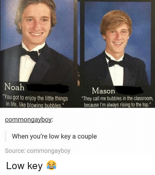 """Noah: Noah  Mason  'You got to enjoy the little things  """"They call me bubbles in the classroom  in life, like blowing bublles  because I'm always rising to the top.  common gayboy  When you're low key a couple  Source: commongayboy Low key 😂"""