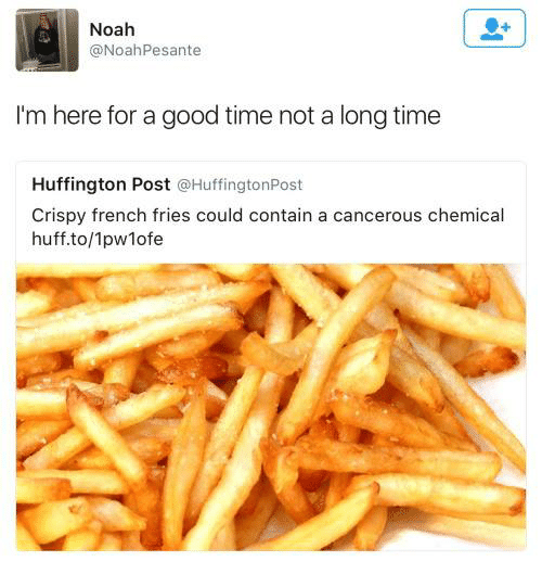 Noah: Noah  @Noah Pesante  I'm here for a good time not a longtime  Huffington Post  @Huffington Post  Crispy french fries could contain a cancerous chemical  huff to/1pwlofe