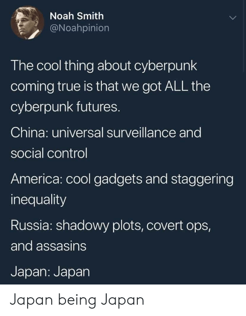 ops: Noah Smith  @Noahpinion  The cool thing about cyberpunk  coming true is that we got ALL the  cyberpunk futures.  China: universal surveillance and  social control  America: cool gadgets and staggering  inequality  Russia: shadowy plots, covert ops,  and assasins  Japan: Japan Japan being Japan