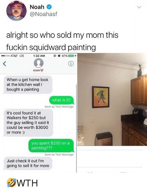 Memes, Squidward, and At&t: @Noahasf  alright so who sold my mom this  fuckin squidward painting  ..ooo AT&T LTE  1:32 AM  ④. O 97% @  2+  When u get home look  at the kitchen wallI  bought a painting  what is it?  Sent as Text Message  It's cool found it at  Walkers for $250 but  the guy selling it said it  could be worth $3000  or more:)  you spent $250 on a  painting???  Sent as Text Message  Just check it out l'm  going to sell it for more 🤣WTH