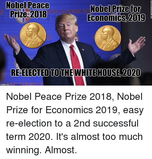 Nobel Prize, Too Much, and White House: Nobel Peace  Prize,2018  Nobel Prize tor  Economics,  2019  RE-ELECTED TO THE WHITE HOUSE, 2020  imgflip.com