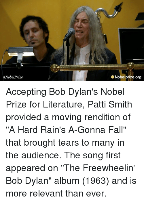 "Memes, Nobel Prize, and Bob Dylan:  #Nobel Prize  e Nobelprize.org Accepting Bob Dylan's Nobel Prize for Literature, Patti Smith provided a  moving rendition of ""A Hard Rain's A-Gonna Fall"" that brought tears to many in the audience. The song first appeared on ""The Freewheelin' Bob Dylan"" album (1963) and is more relevant than ever."