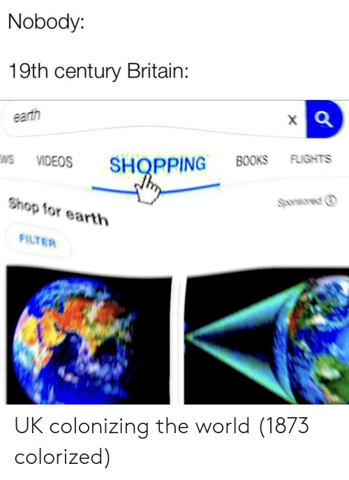 Flights: Nobody:  19th century Britain:  earth  VIDEOS SHOPPING BOOKS FLIGHTS  Sponsored ⓘ  Shop for earth  FILTER UK colonizing the world (1873 colorized)