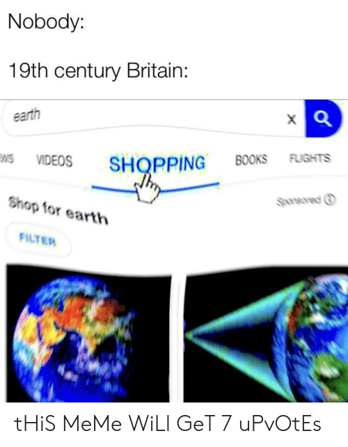 Flights: Nobody:  19th century Britain:  earth  VIDEOS SHOPPING BOOKS FLIGHTS  Sponsored ⓘ  Shop for earth  FILTER tHiS MeMe WiLl GeT 7 uPvOtEs