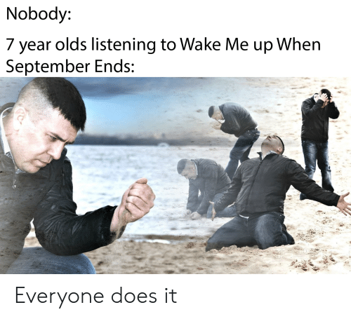 wake me up when september ends: Nobody:  7 year olds listening to Wake Me up When  September Ends: Everyone does it