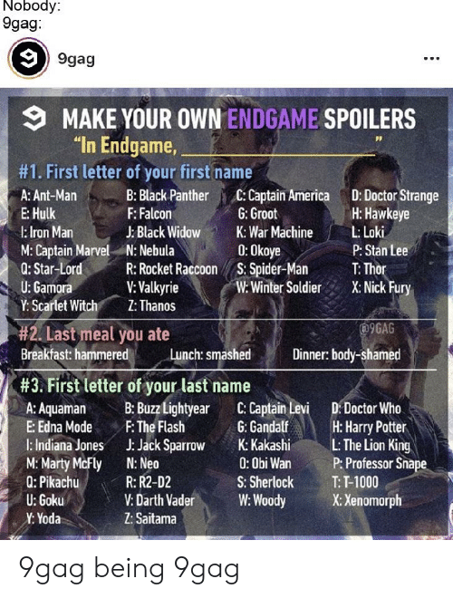 "edna mode: Nobody:  9gag:  9gag  9MAKE YOUR OWN ENDGAME SPOILERS  ""In Endgame  DP  #1. First letter of your first name  A: Ant-Man B: Black PantherC: Captain America D: Doctor Strange  E: Hulk  l: Iron Man  M: Captain Marvel N: Nebula  0: Star-LordR: Rocket Raccoon S. Spider-Man T Thor  U: Gamora  Y: Scarlet Witch'. Z:Thanos  H: Hawkeye  F: Falcon  J: Black WidowK: War Machine LLoki  G: Groot  0:0koye  W:Winter SoldieX: Nick Fury  P: Stan Lee  V: Valkyrie  9GAG  #2. Last meal you ate  Breakfast: hammered  Lunch: smashed  Dinner: body-shamed  #3. First letter of your last name  A: AamaB: Buzz Lightyear C: Captain Levi D: Doctor Who  E: Edna Mode FThe Flash  I: Indiana Jones JJack Sparrow K:Kakashi LThe Lion King  M: Marty McFly N: Neo  Q: Pikachu  G: Gandalf  H: Harry Patter  0: Obi Wan  S: Sherlock  V: Darth VaderW: Woody  P: Professor Snape  T: T-1000  X: Xenomorph  R: R2-D2  U: Goku  Y: Yoda  Z: Saitama 9gag being 9gag"