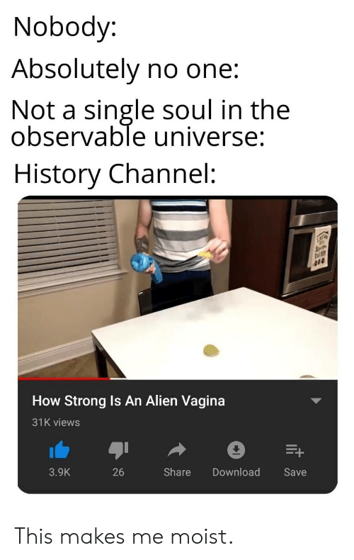 history channel: Nobody:  Absolutely no one:  Not a single soul in the  observable universe:  History Channel:  How Strong Is An Alien Vagina  31K views  3.9K  26  Share Download  Save This makes me moist.