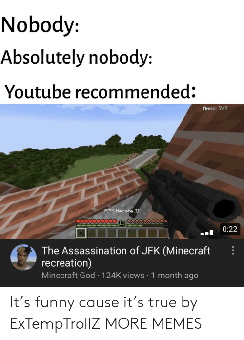 jfk: Nobody  Absolutely nobody:  Youtube recommended:  Ammo: 7/7  PGM Hecate II  0:22  The Assassination of JFK (Minecraft  recreation)  Minecraft God 124K views 1 month ago It's funny cause it's true by ExTempTrollZ MORE MEMES