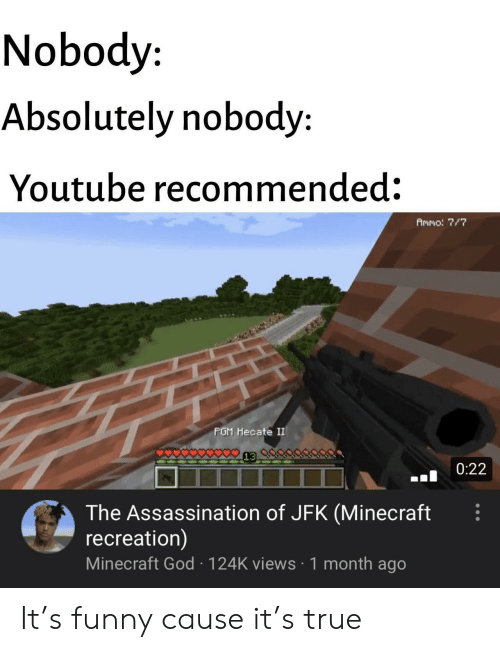 jfk: Nobody  Absolutely nobody:  Youtube recommended:  Ammo: 7/7  PGM Hecate II  0:22  The Assassination of JFK (Minecraft  recreation)  Minecraft God 124K views 1 month ago It's funny cause it's true