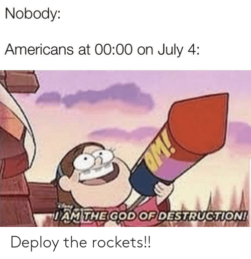 rockets: Nobody:  Americans at 00:00 on July 4  M!  DAMTHE GOD OF DESTRUCTION! Deploy the rockets!!