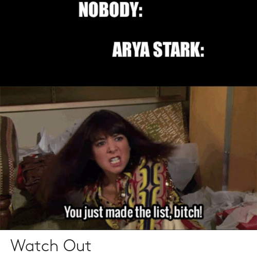 You Just Made The List: NOBODY:  ARYA STARK:  You just made the list,bitch! Watch Out