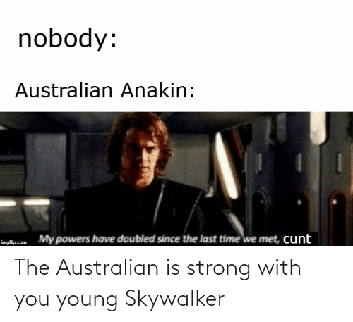 powers: nobody:  Australian Anakin:  My powers have doubled since the last time we met, cunt  imgflip.com The Australian is strong with you young Skywalker