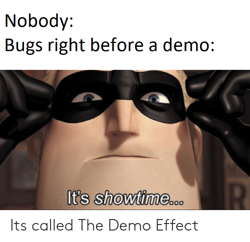 demo: Nobody:  Bugs right before a demo:  R  It's showtime..o Its called The Demo Effect