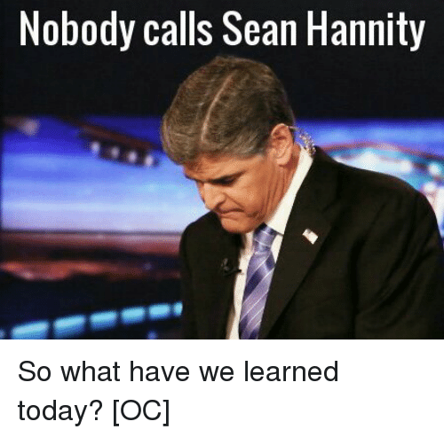 call-sean-hannity: Nobody calls Sean Hannity So what have we learned today? [OC]