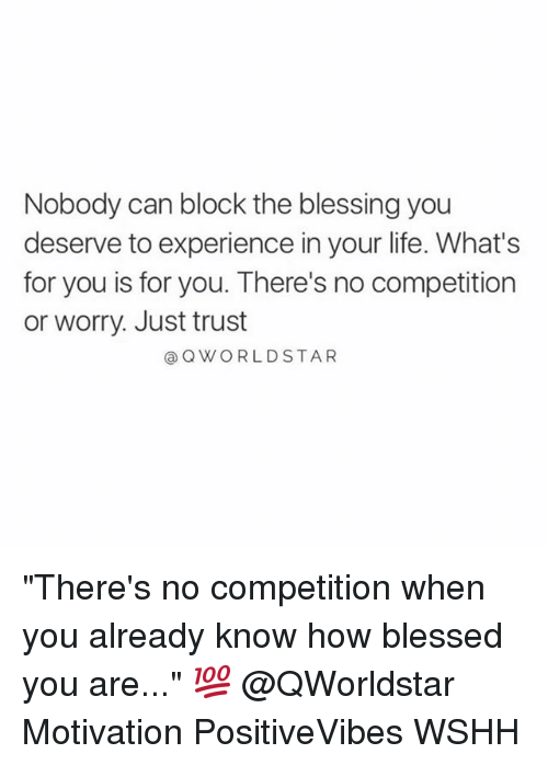 """Blessed, Life, and Memes: Nobody can block the blessing you  deserve to experience in your life. What's  for you is for you. There's no competition  or worry. Just trust  Q WORLD STAR """"There's no competition when you already know how blessed you are..."""" 💯 @QWorldstar Motivation PositiveVibes WSHH"""