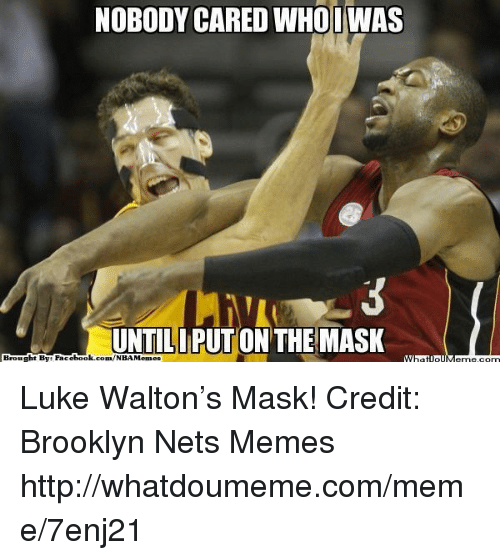 Brooklyn Nets, Fac, and Luke Walton: NOBODY CARED WHO IWAS  UNTILIPUTON THE MASK  Brought By Fac  ebook.com/NBAMemes  What Luke Walton's Mask!