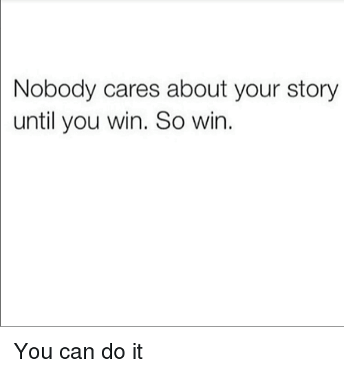Memes, 🤖, and Can: Nobody cares about your story  until you win. So win You can do it