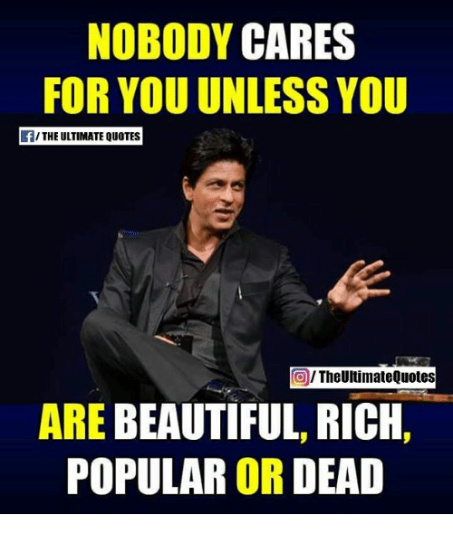 Beautiful, Memes, and Quotes: NOBODY  CARES  FOR YOU UNLESS YOU  f/THE ULTIMATE QUOTES  TheUltimateQuotes  ARE BEAUTIFUL, RICH  POPULAR OR DEAD