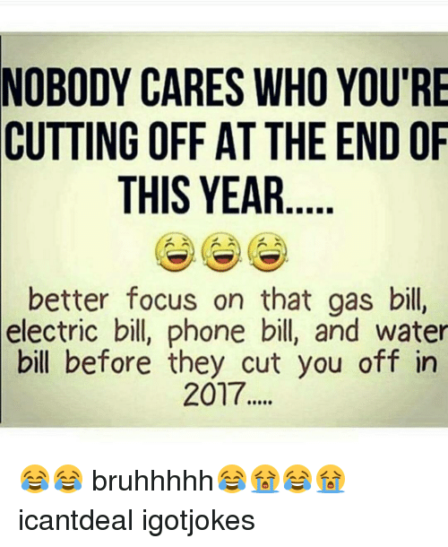 Youre Cut: NOBODY CARES WHO YOU'RE  CUTTING OFF AT THE END OF  THIS YEAR  better focus on that gas bill,  electric bill, phone bill, and water  bill before they cut you off in  2017 😂😂 bruhhhhh😂😭😂😭 icantdeal igotjokes