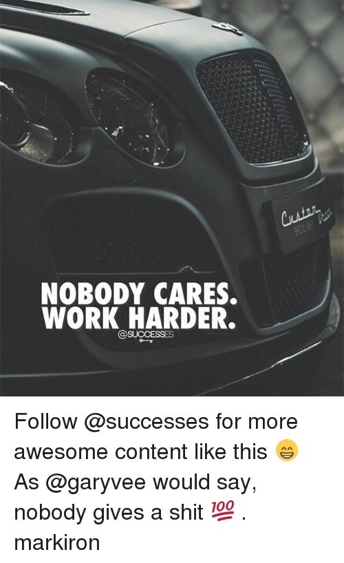 Memes, Shit, and Work: NOBODY CARES  WORK HARDER. Follow @successes for more awesome content like this 😁 As @garyvee would say, nobody gives a shit 💯 . markiron